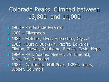 Colorado Peaks Climbed between 13,800 and 14,000 1963 – Rio Grande Pyramid 1963 – Rio Grande Pyramid 1980 – Silverheels 1980 – Silverheels 1982 – Fletcher,