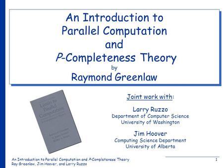 An Introduction to Parallel Computation and Ρ-Completeness Theory Ray Greenlaw, Jim Hoover, and Larry Ruzzo 1 Joint work with: An Introduction to Parallel.