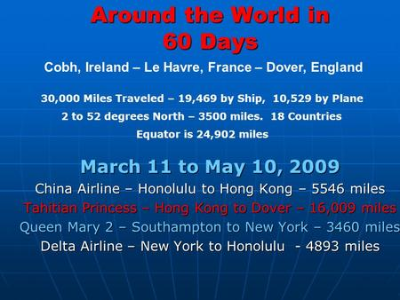 Around the World in 60 Days March 11 to May 10, 2009 China Airline – Honolulu to Hong Kong – 5546 miles Tahitian Princess – Hong Kong to Dover – 16,009.