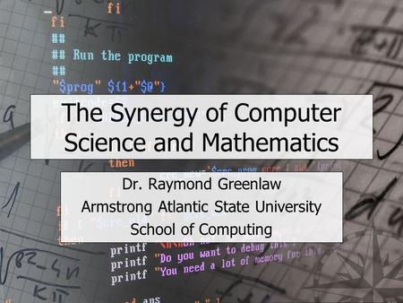 The Synergy of Computer Science and Mathematics Dr. Raymond Greenlaw Armstrong Atlantic State University School of Computing.