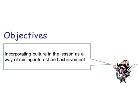 Incorporating culture in the lesson as a way of raising interest and achievement Objectives.