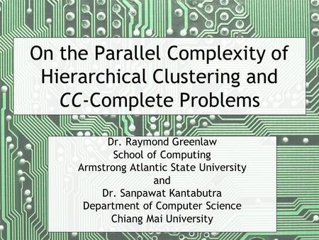 On the Parallel Complexity of Hierarchical Clustering and CC-Complete Problems Dr. Raymond Greenlaw School of Computing Armstrong Atlantic State University.