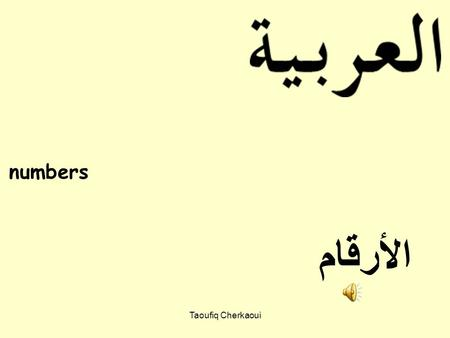 numbers الأرقام Taoufiq Cherkaoui Learning Objectives: You will be able to say Arabic numbers from 1 to 10. You will be able to write Arabic numbers.