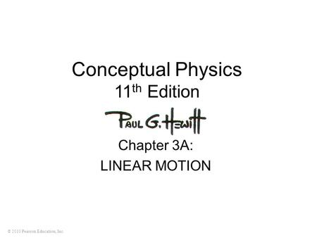 © 2010 Pearson Education, Inc. Conceptual Physics 11 th Edition Chapter 3A: LINEAR MOTION.