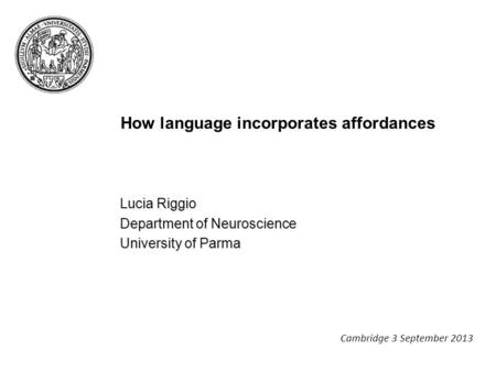 How language incorporates affordances Lucia Riggio Department of Neuroscience University of Parma Cambridge 3 September 2013.