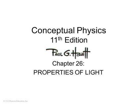 © 2010 Pearson Education, Inc. Conceptual Physics 11 th Edition Chapter 26: PROPERTIES OF LIGHT.