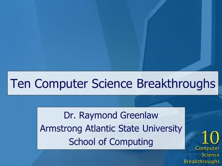 Ten Computer Science Breakthroughs Dr. Raymond Greenlaw Armstrong Atlantic State University School of Computing.