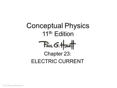 © 2010 Pearson Education, Inc. Conceptual Physics 11 th Edition Chapter 23: ELECTRIC CURRENT.