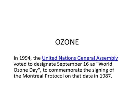 OZONE In 1994, the United Nations General Assembly voted to designate September 16 as World Ozone Day, to commemorate the signing of the Montreal Protocol.