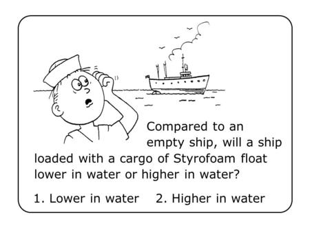 Compared to an empty ship, will a ship loaded with a cargo of Styrofoam float lower in water or higher in water? 1. Lower in water2. Higher in water.