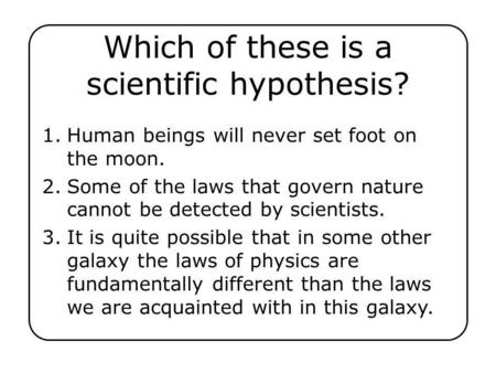Which of these is a scientific hypothesis? 1.Human beings will never set foot on the moon. 2.Some of the laws that govern nature cannot be detected by.