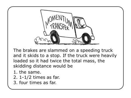 The brakes are slammed on a speeding truck and it skids to a stop. If the truck were heavily loaded so it had twice the total mass, the skidding distance.
