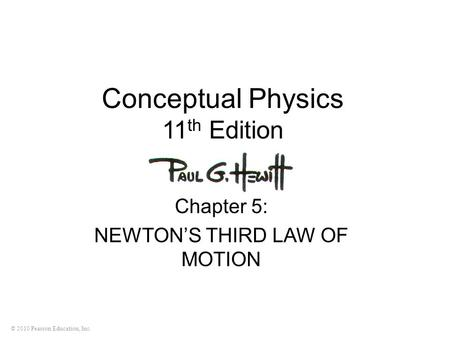 © 2010 Pearson Education, Inc. Conceptual Physics 11 th Edition Chapter 5: NEWTONS THIRD LAW OF MOTION.