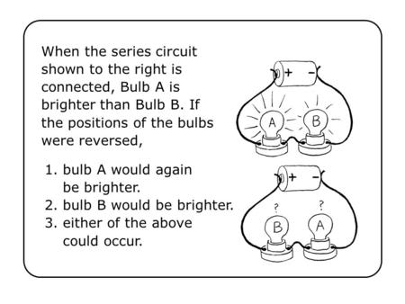 When the series circuit shown to the right is connected, Bulb A is brighter than Bulb B. If the positions of the bulbs were reversed, 1. bulb A would again.