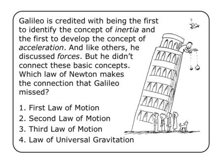 1. First Law of Motion 2. Second Law of Motion 3. Third Law of Motion 4. Law of Universal Gravitation Galileo is credited with being the first to identify.