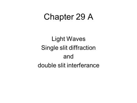 Chapter 29 A Light Waves Single slit diffraction and double slit interferance.