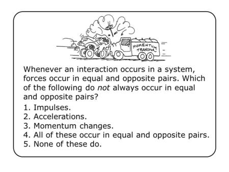Whenever an interaction occurs in a system, forces occur in equal and opposite pairs. Which of the following do not always occur in equal and opposite.