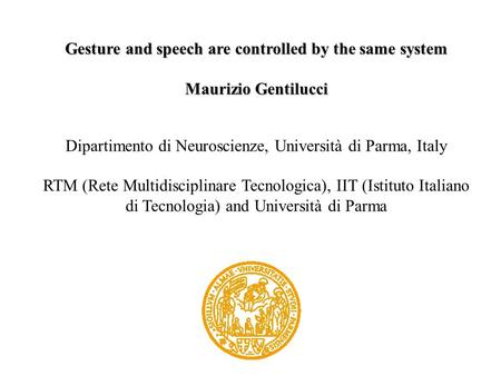 Gesture and speech are controlled by the same system Maurizio Gentilucci Dipartimento di Neuroscienze, Università di Parma, Italy RTM (Rete Multidisciplinare.