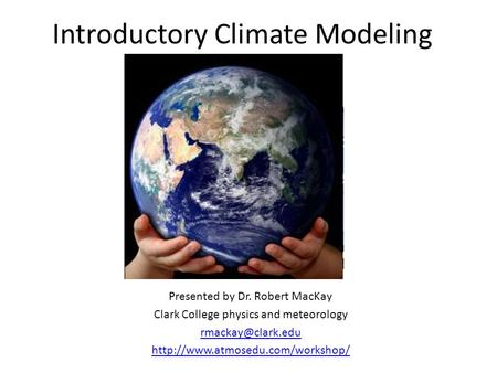 Introductory Climate Modeling Presented by Dr. Robert MacKay Clark College physics and meteorology