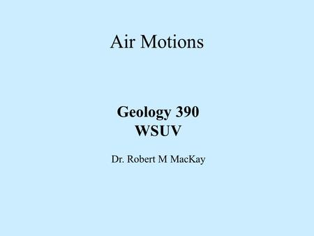 Air Motions Geology 390 WSUV Dr. Robert M MacKay.