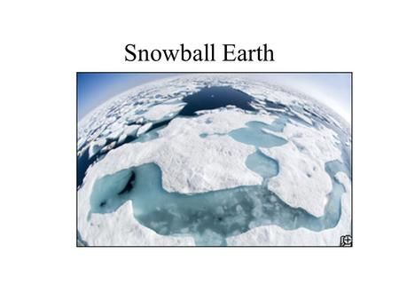 Snowball Earth. Snow Ball Earth between 750 and 600 million years ago.