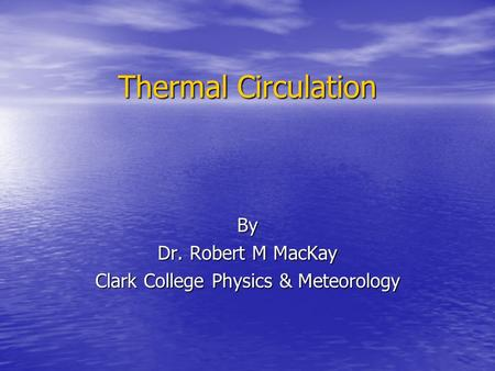 Thermal Circulation By Dr. Robert M MacKay Clark College Physics & Meteorology.