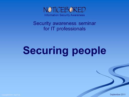 Copyright © 2011 IsecT Ltd. Securing people Security awareness seminar for IT professionals Information Security Awareness September 2011.