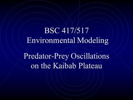 BSC 417/517 Environmental Modeling Predator-Prey Oscillations on the Kaibab Plateau.