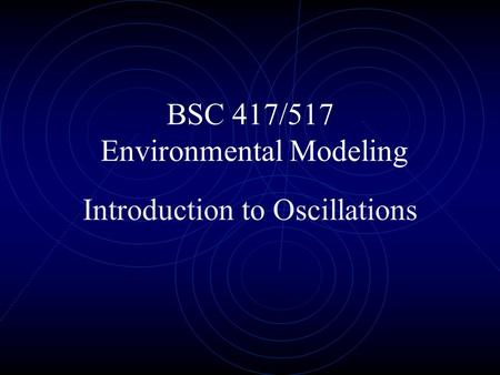 BSC 417/517 Environmental Modeling Introduction to Oscillations.