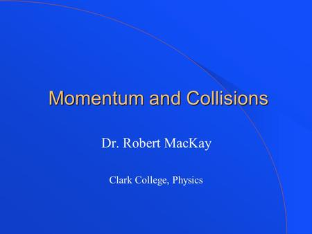 Momentum and Collisions Momentum and Collisions Dr. Robert MacKay Clark College, Physics.