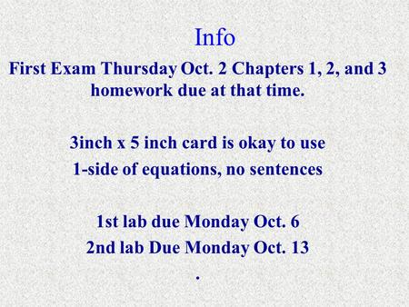 Info First Exam Thursday Oct. 2 Chapters 1, 2, and 3 homework due at that time. 3inch x 5 inch card is okay to use 1-side of equations, no sentences 1st.