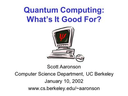 Quantum Computing: Whats It Good For? Scott Aaronson Computer Science Department, UC Berkeley January 10, 2002 www.cs.berkeley.edu/~aaronson.