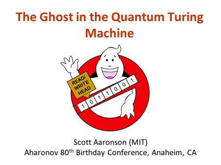 Scott Aaronson (MIT) Aharonov 80 th Birthday Conference, Anaheim, CA The Ghost in the Quantum Turing Machine 1011001 READ/ WRITE HEAD.