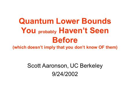 Quantum Lower Bounds You probably Havent Seen Before (which doesnt imply that you dont know OF them) Scott Aaronson, UC Berkeley 9/24/2002.