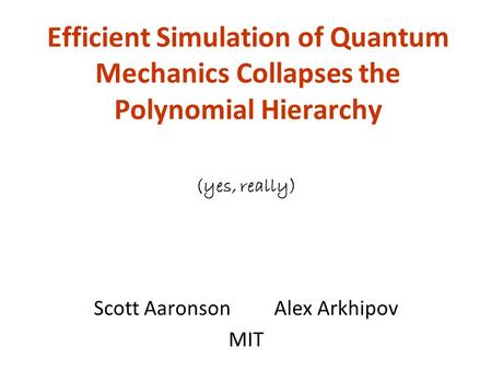 Efficient Simulation of Quantum Mechanics Collapses the Polynomial Hierarchy Scott Aaronson Alex Arkhipov MIT (yes, really)