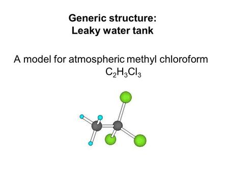 Generic structure: Leaky water tank A model for atmospheric methyl chloroform C 2 H 3 Cl 3.
