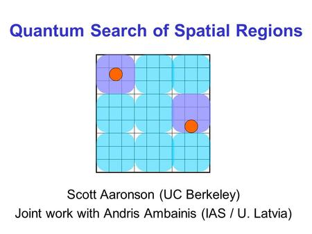 Quantum Search of Spatial Regions Scott Aaronson (UC Berkeley) Joint work with Andris Ambainis (IAS / U. Latvia)