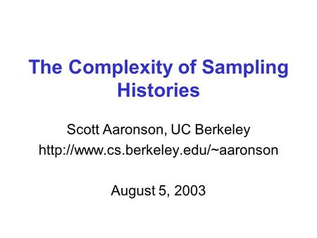 The Complexity of Sampling Histories Scott Aaronson, UC Berkeley  August 5, 2003.