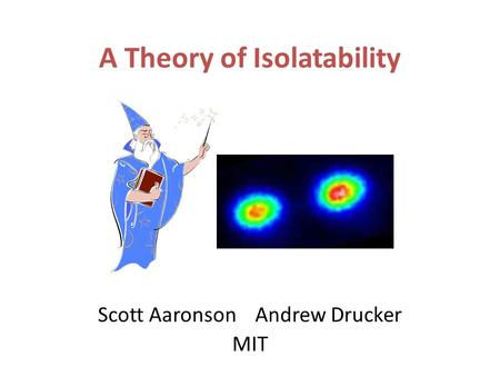 A Theory of Isolatability Scott Aaronson Andrew Drucker MIT.