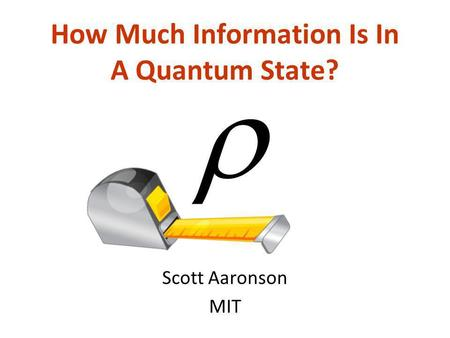 How Much Information Is In A Quantum State? Scott Aaronson MIT.