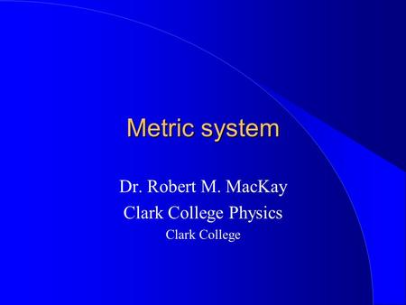 Metric system Dr. Robert M. MacKay Clark College Physics Clark College.