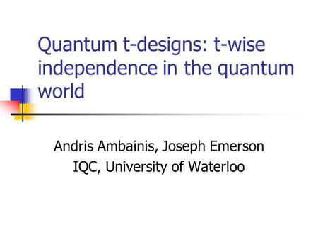 Quantum t-designs: t-wise independence in the quantum world Andris Ambainis, Joseph Emerson IQC, University of Waterloo.