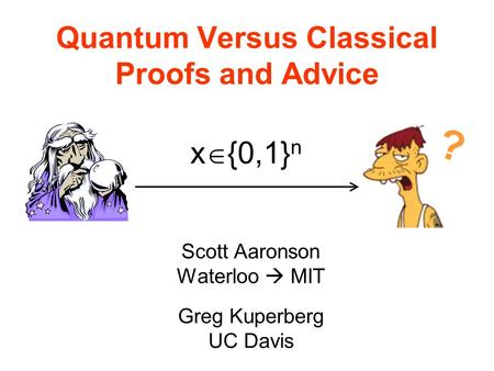 Quantum Versus Classical Proofs and Advice Scott Aaronson Waterloo MIT Greg Kuperberg UC Davis | x {0,1} n ?