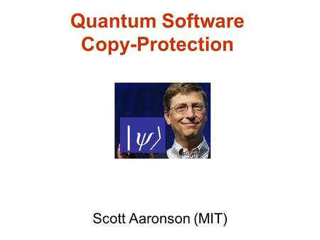 Quantum Software Copy-Protection Scott Aaronson (MIT) |