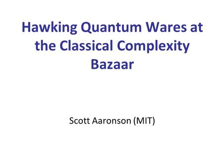 Hawking Quantum Wares at the Classical Complexity Bazaar Scott Aaronson (MIT)