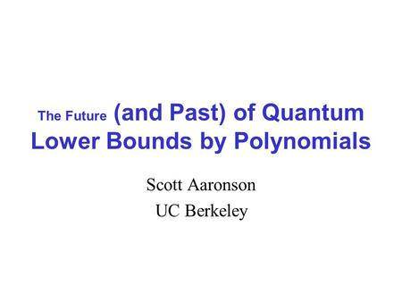The Future (and Past) of Quantum Lower Bounds by Polynomials Scott Aaronson UC Berkeley.