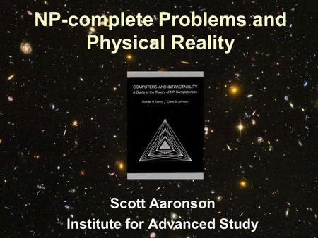 NP-complete Problems and Physical Reality Scott Aaronson Institute for Advanced Study.