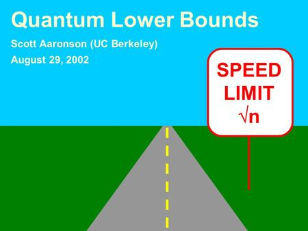 SPEED LIMIT n Quantum Lower Bounds Scott Aaronson (UC Berkeley) August 29, 2002.