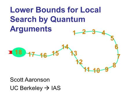1 2 3 4 5 6 7 8 9 10 11 12 13 14 15 16 17 18 1 23 4 5 6 7 8 9 10 11 12 13 14 15 16 17 18 Lower Bounds for Local Search by Quantum Arguments Scott Aaronson.