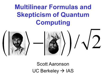 Multilinear Formulas and Skepticism of Quantum Computing Scott Aaronson UC Berkeley IAS.